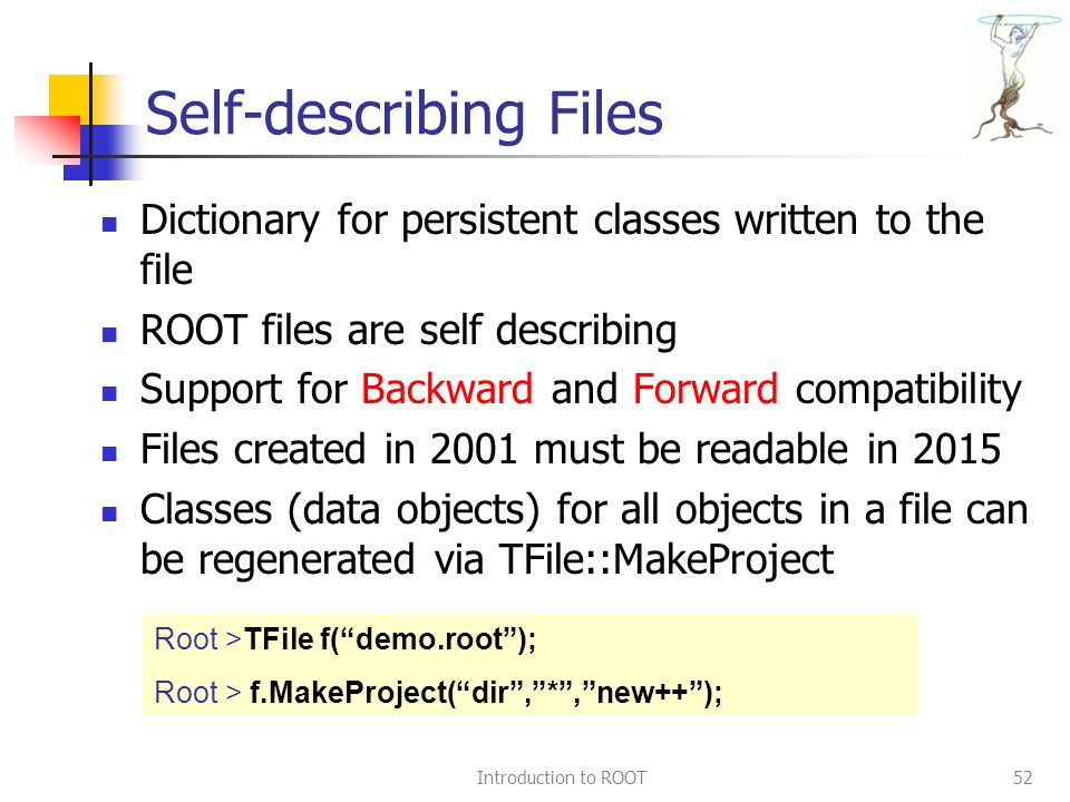 Introduction to ROOT52 Self-describing Files Dictionary for persistent classes written to the file ROOT files are self describing Support for Backward and Forward compatibility Files created in 2001 must be readable in 2015 Classes (data objects) for all objects in a file can be regenerated via TFile::MakeProject Root >TFile f( demo.root ); Root > f.MakeProject( dir , * , new++ );