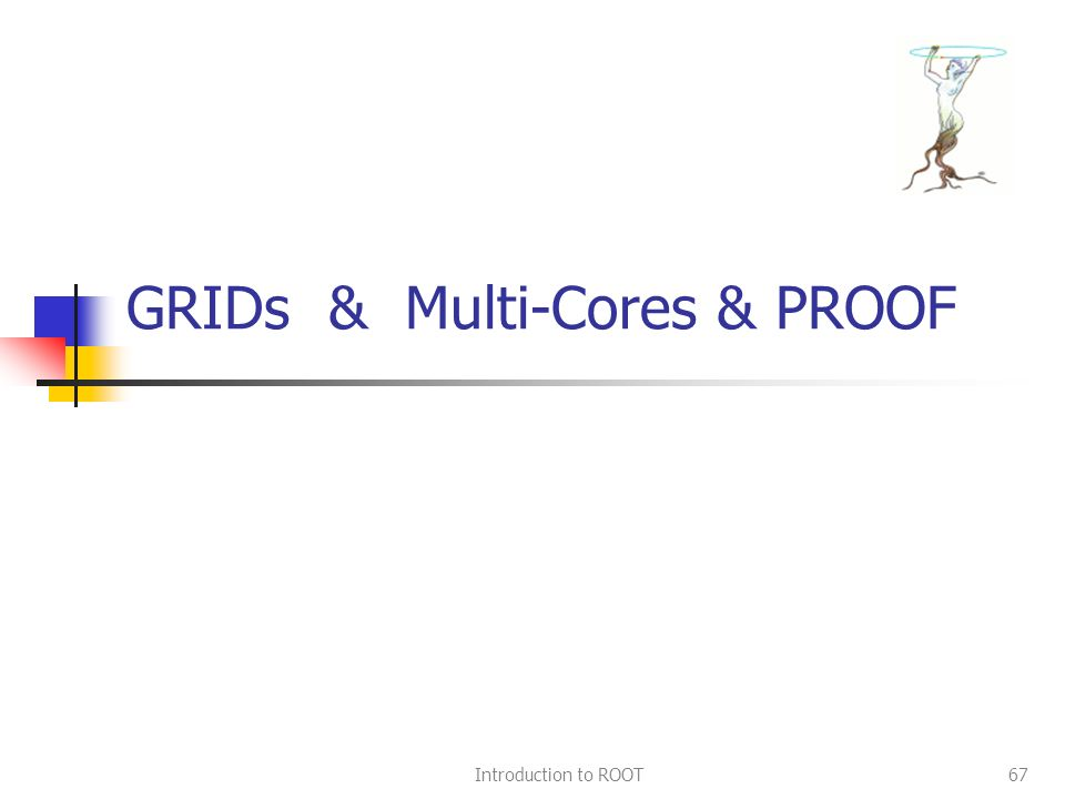 Introduction to ROOT67 GRIDs & Multi-Cores & PROOF