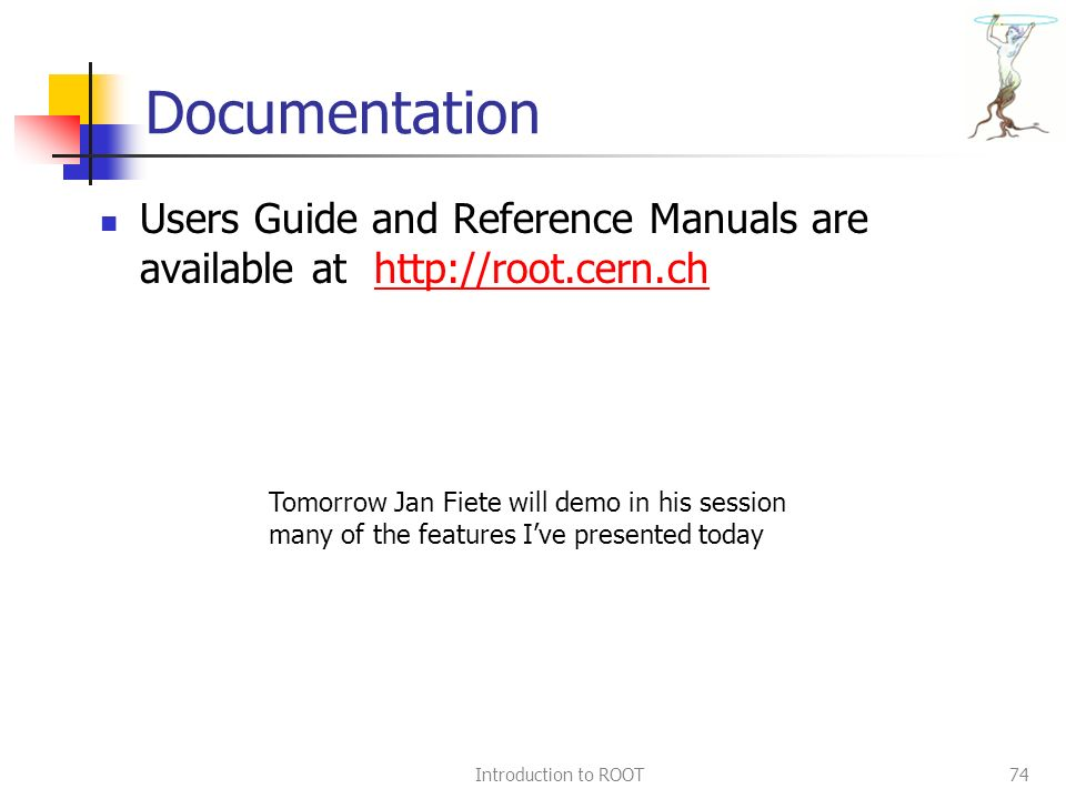 Introduction to ROOT74 Documentation Users Guide and Reference Manuals are available at http://root.cern.chhttp://root.cern.ch Tomorrow Jan Fiete will demo in his session many of the features I've presented today