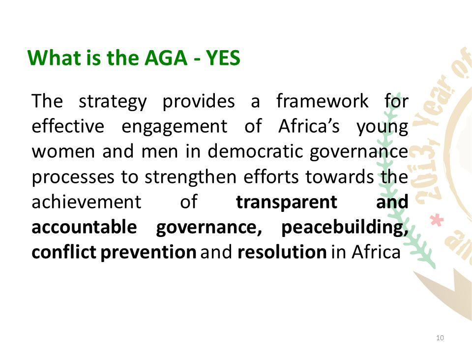 10 What is the AGA - YES The strategy provides a framework for effective engagement of Africa's young women and men in democratic governance processes to strengthen efforts towards the achievement of transparent and accountable governance, peacebuilding, conflict prevention and resolution in Africa