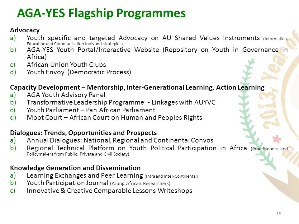 15 AGA-YES Flagship Programmes Advocacy a)Youth specific and targeted Advocacy on AU Shared Values Instruments (Information, Education and Communication tools and strategies) b)AGA-YES Youth Portal/Interactive Website (Repository on Youth in Governance in Africa) c)African Union Youth Clubs d)Youth Envoy (Democratic Process) Capacity Development – Mentorship, Inter-Generational Learning, Action Learning a)AGA Youth Advisory Panel b)Transformative Leadership Programme - Linkages with AUYVC c)Youth Parliament – Pan African Parliament d)Moot Court – African Court on Human and Peoples Rights Dialogues: Trends, Opportunities and Prospects a)Annual Dialogues: National, Regional and Continental Convos b)Regional Technical Platform on Youth Political Participation in Africa (Practitioners and Policymakers from Public, Private and Civil Society) Knowledge Generation and Dissemination a)Learning Exchanges and Peer Learning (Intra and Inter-Continental) b)Youth Participation Journal (Young African Researchers) c)Innovative & Creative Comparable Lessons Writeshops