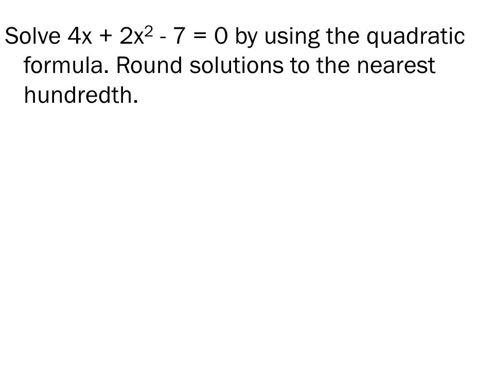 Solve 4x + 2x = 0 by using the quadratic formula. Round solutions to the nearest hundredth.