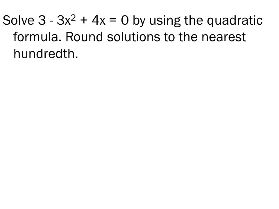 Solve 3 - 3x 2 + 4x = 0 by using the quadratic formula. Round solutions to the nearest hundredth.
