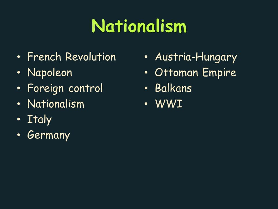 Nationalism French Revolution Napoleon Foreign control Nationalism Italy Germany Austria-Hungary Ottoman Empire Balkans WWI
