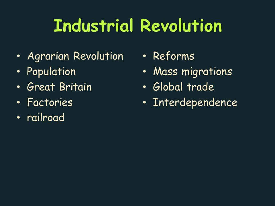 Industrial Revolution Agrarian Revolution Population Great Britain Factories railroad Reforms Mass migrations Global trade Interdependence