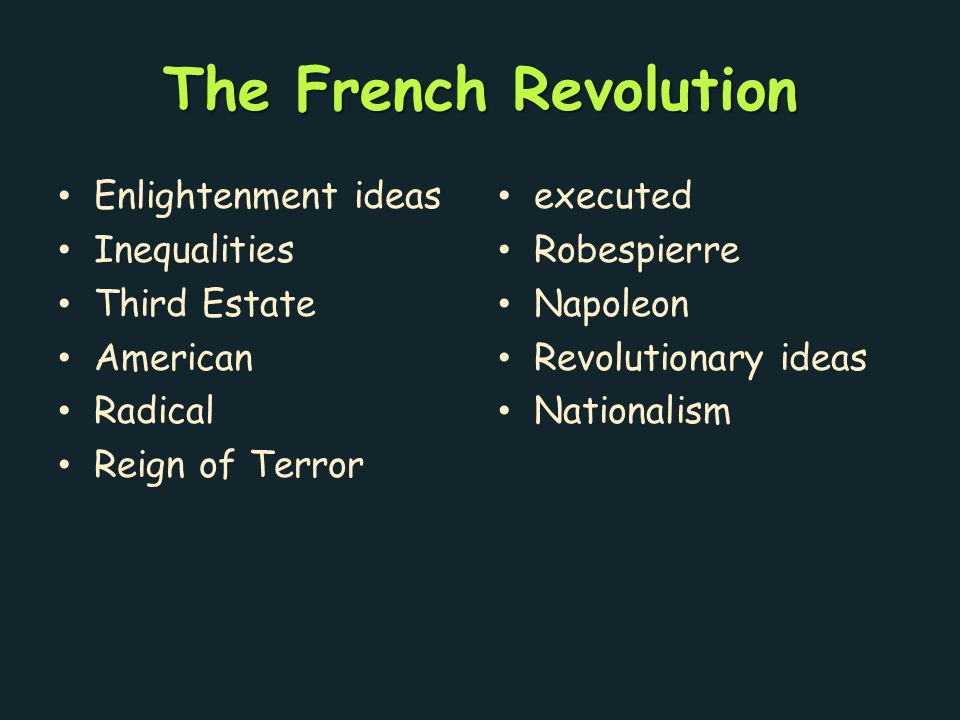 The French Revolution Enlightenment ideas Inequalities Third Estate American Radical Reign of Terror executed Robespierre Napoleon Revolutionary ideas Nationalism