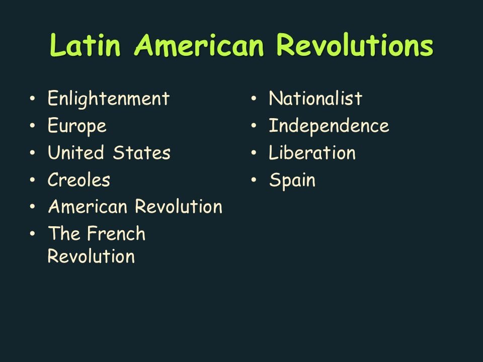 Latin American Revolutions Enlightenment Europe United States Creoles American Revolution The French Revolution Nationalist Independence Liberation Spain