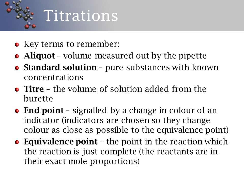 Titrations Key terms to remember: Aliquot – volume measured out by the pipette Standard solution – pure substances with known concentrations Titre – the volume of solution added from the burette End point – signalled by a change in colour of an indicator (indicators are chosen so they change colour as close as possible to the equivalence point) Equivalence point – the point in the reaction which the reaction is just complete (the reactants are in their exact mole proportions)