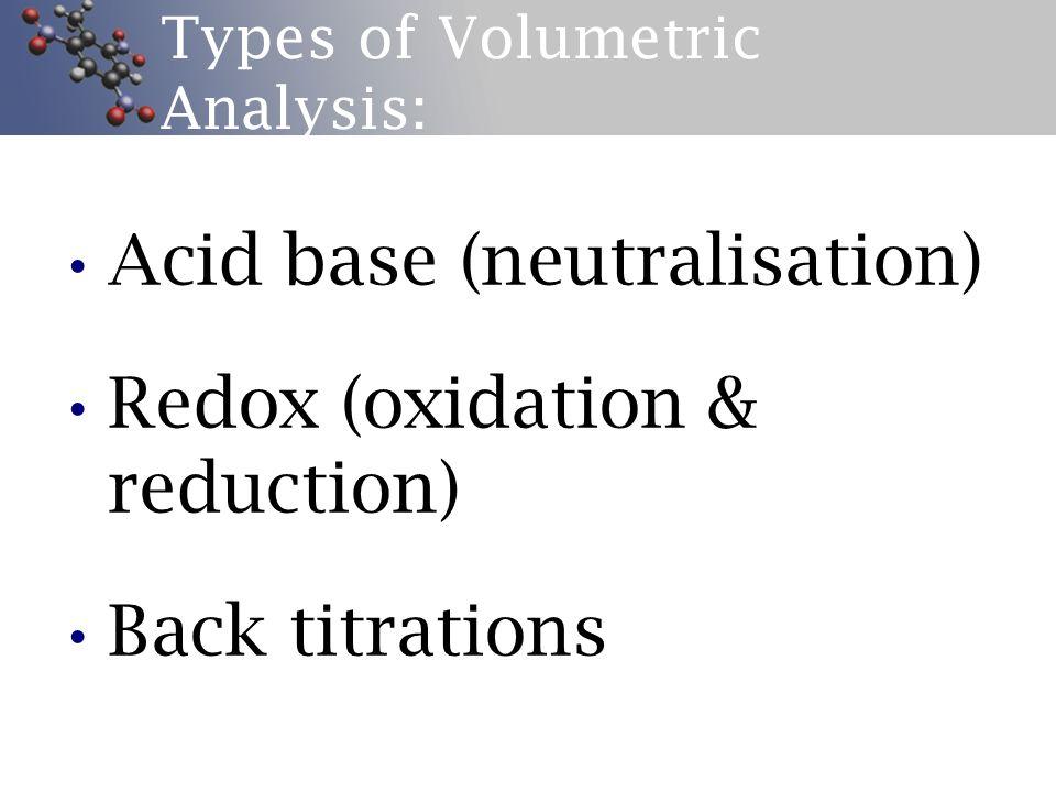Types of Volumetric Analysis: Acid base (neutralisation) Redox (oxidation & reduction) Back titrations