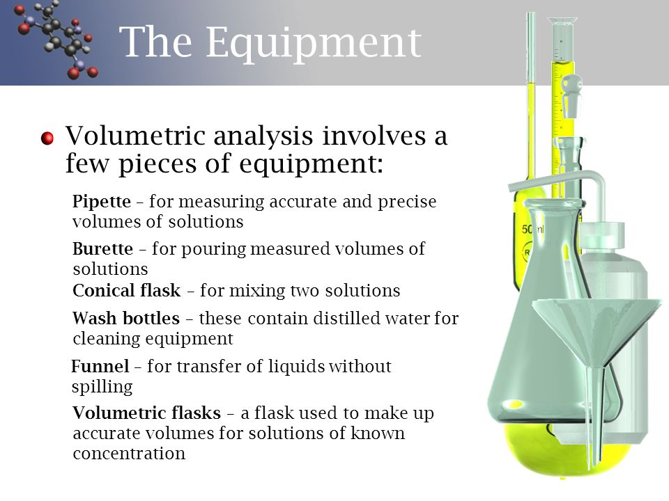 The Equipment Volumetric analysis involves a few pieces of equipment: Pipette – for measuring accurate and precise volumes of solutions Burette – for pouring measured volumes of solutions Conical flask – for mixing two solutions Wash bottles – these contain distilled water for cleaning equipment Funnel – for transfer of liquids without spilling Volumetric flasks – a flask used to make up accurate volumes for solutions of known concentration