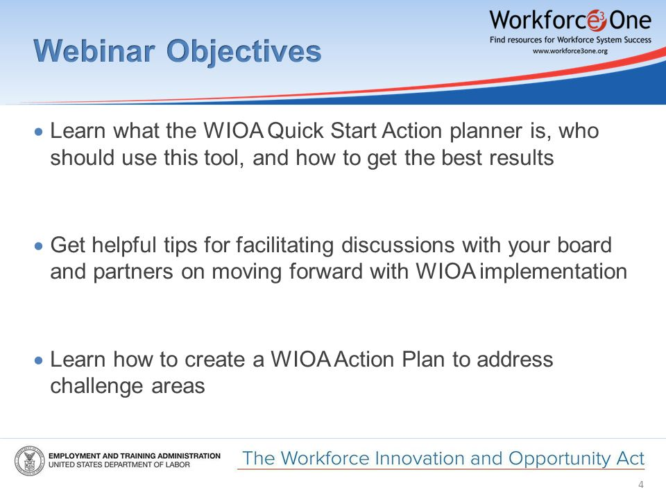 4  Learn what the WIOA Quick Start Action planner is, who should use this tool, and how to get the best results  Get helpful tips for facilitating discussions with your board and partners on moving forward with WIOA implementation  Learn how to create a WIOA Action Plan to address challenge areas