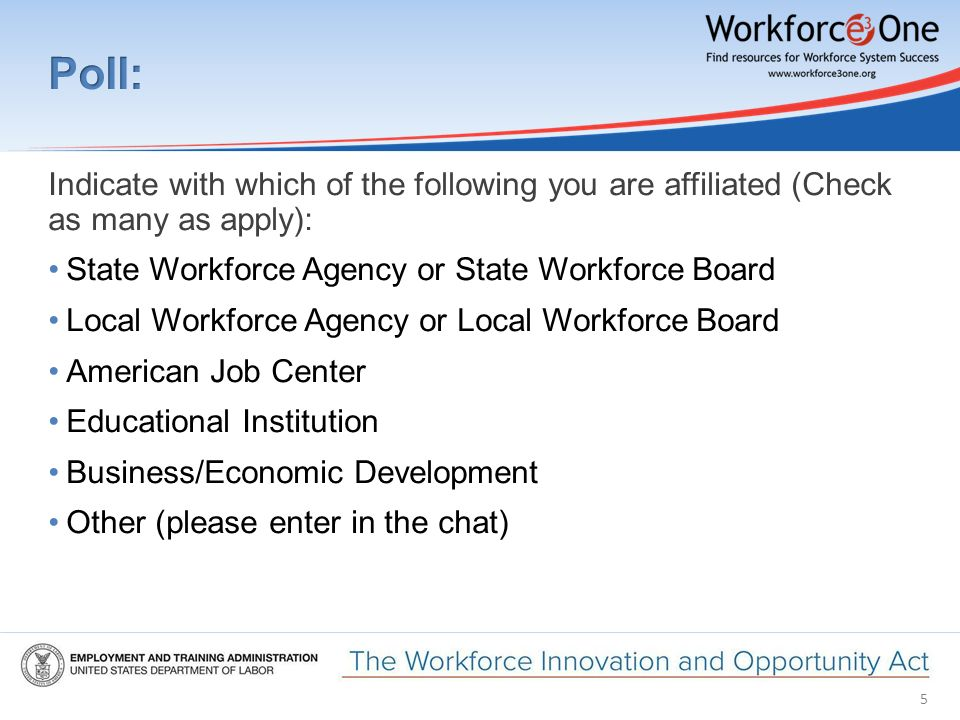5 Indicate with which of the following you are affiliated (Check as many as apply): State Workforce Agency or State Workforce Board Local Workforce Agency or Local Workforce Board American Job Center Educational Institution Business/Economic Development Other (please enter in the chat)