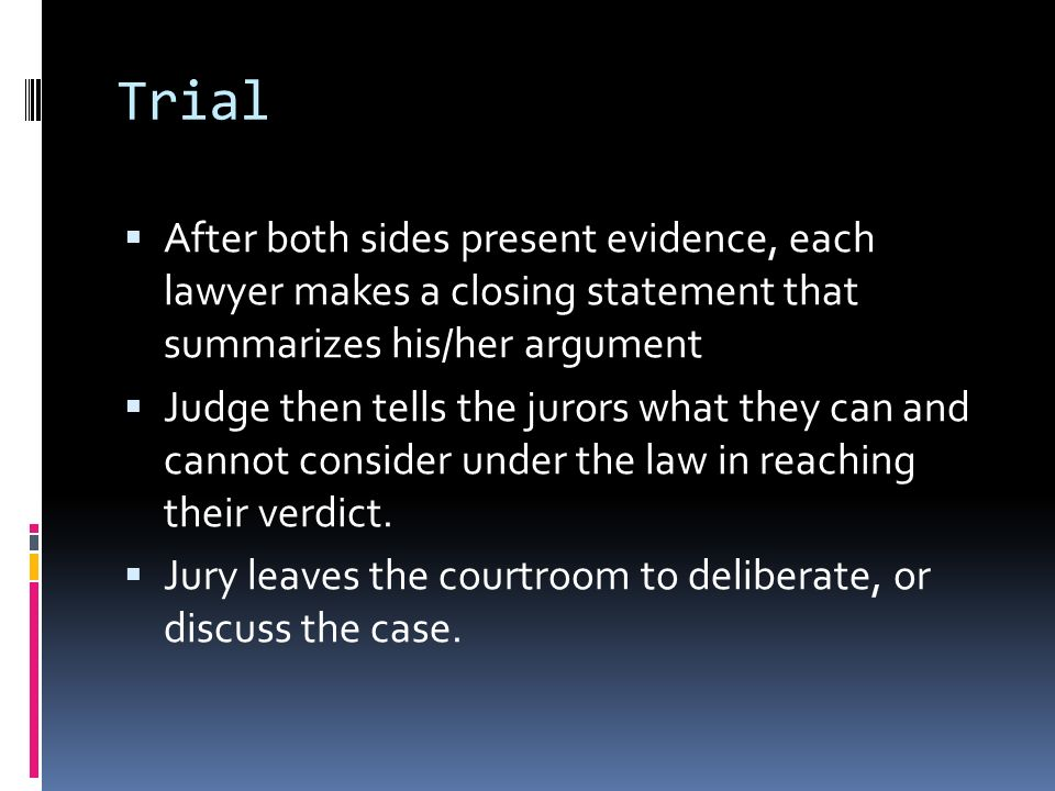 Trial  After both sides present evidence, each lawyer makes a closing statement that summarizes his/her argument  Judge then tells the jurors what they can and cannot consider under the law in reaching their verdict.