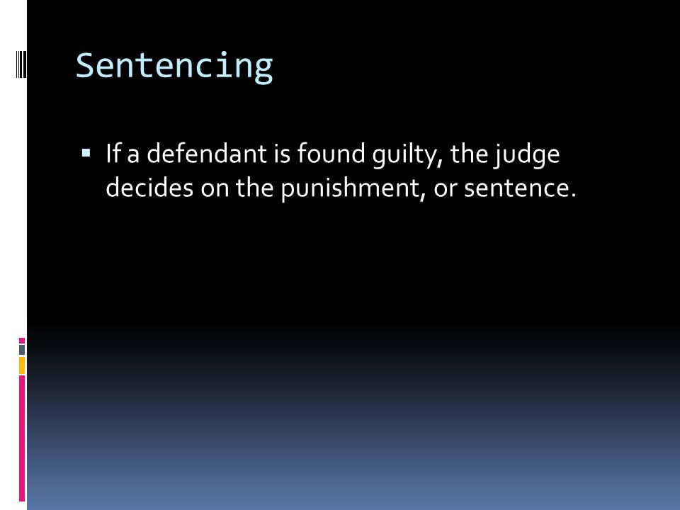 Sentencing  If a defendant is found guilty, the judge decides on the punishment, or sentence.