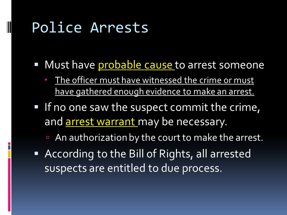 Police Arrests  Must have probable cause to arrest someone  The officer must have witnessed the crime or must have gathered enough evidence to make an arrest.
