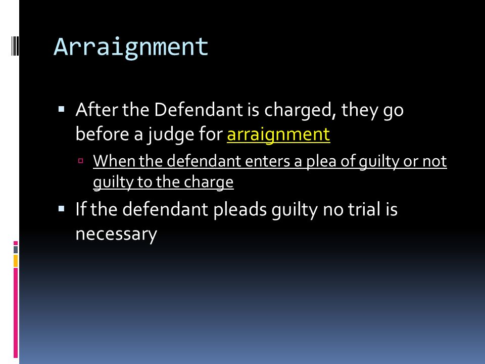 Arraignment  After the Defendant is charged, they go before a judge for arraignment  When the defendant enters a plea of guilty or not guilty to the charge  If the defendant pleads guilty no trial is necessary