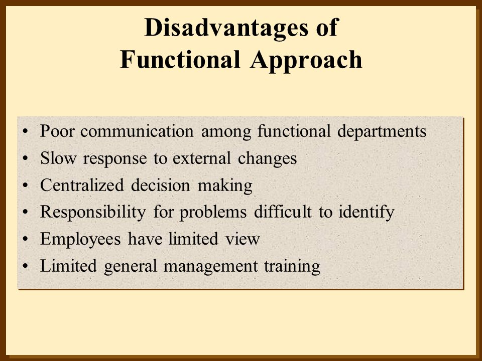 Disadvantages of Functional Approach Poor communication among functional departments Slow response to external changes Centralized decision making Res
