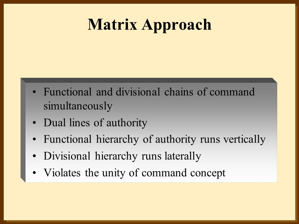 Matrix Approach Functional and divisional chains of command simultaneously Dual lines of authority Functional hierarchy of authority runs vertically D
