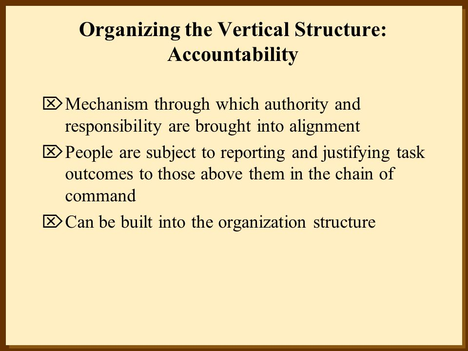 Organizing the Vertical Structure: Accountability  Mechanism through which authority and responsibility are brought into alignment  People are subje