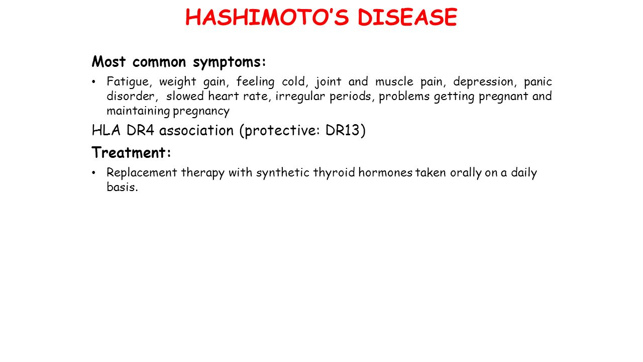 HASHIMOTO'S DISEASE Most common symptoms: Fatigue, weight gain, feeling cold, joint and muscle pain, depression, panic disorder, slowed heart rate, irregular periods, problems getting pregnant and maintaining pregnancy HLA DR4 association (protective: DR13) Treatment: Replacement therapy with synthetic thyroid hormones taken orally on a daily basis.