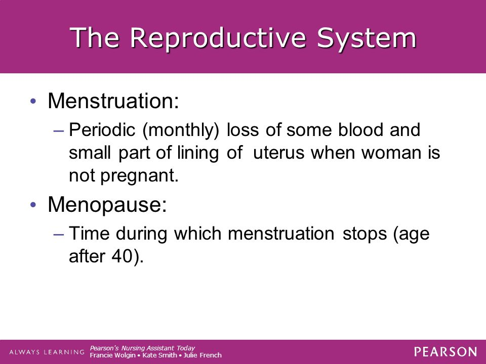 Pearson s Nursing Assistant Today Francie Wolgin Kate Smith Julie French The Reproductive System Menstruation: –Periodic (monthly) loss of some blood and small part of lining of uterus when woman is not pregnant.
