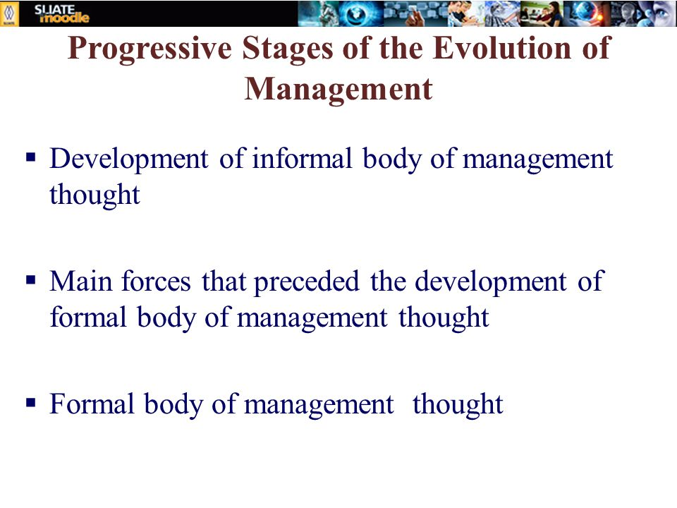 Progressive Stages of the Evolution of Management  Development of informal body of management thought  Main forces that preceded the development of formal body of management thought  Formal body of management thought