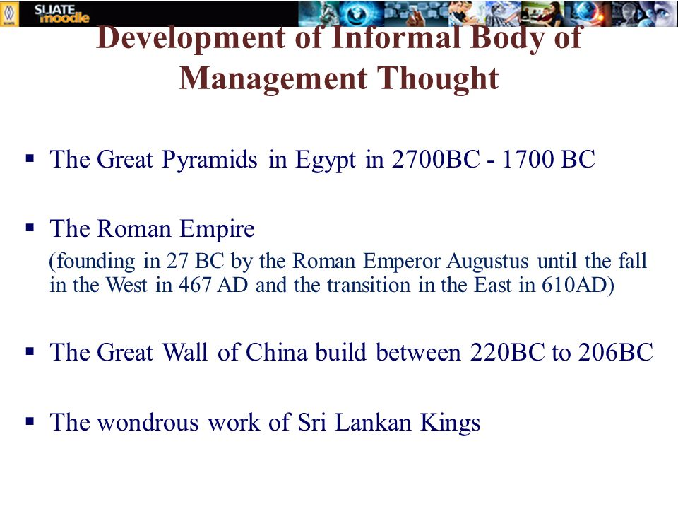 Development of Informal Body of Management Thought  The Great Pyramids in Egypt in 2700BC - 1700 BC  The Roman Empire (founding in 27 BC by the Roma