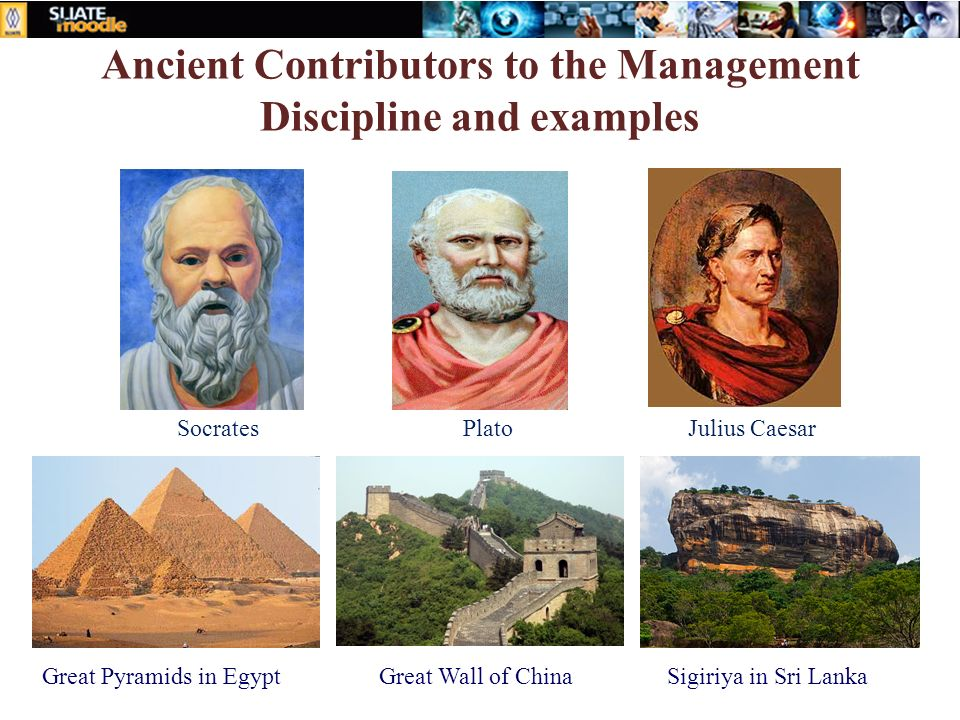 Ancient Contributors to the Management Discipline and examples Great Pyramids in EgyptGreat Wall of ChinaSigiriya in Sri Lanka Plato SocratesJulius Caesar