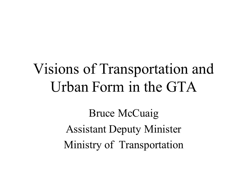 Visions of Transportation and Urban Form in the GTA Bruce McCuaig ...