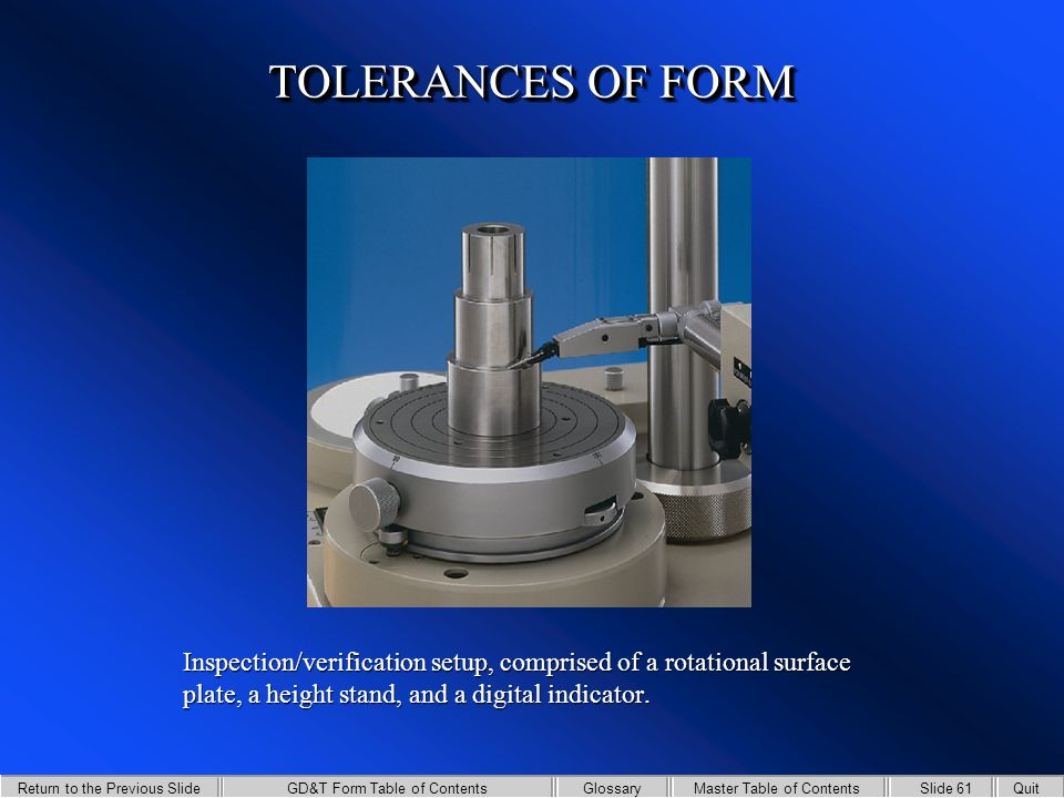 GD&T Form Table of Contents Return to the Previous Slide Slide 60QuitMaster Table of ContentsGlossary TOLERANCES OF FORM Flatness being verified using a surface plate, a height stand, and a dial indicator.