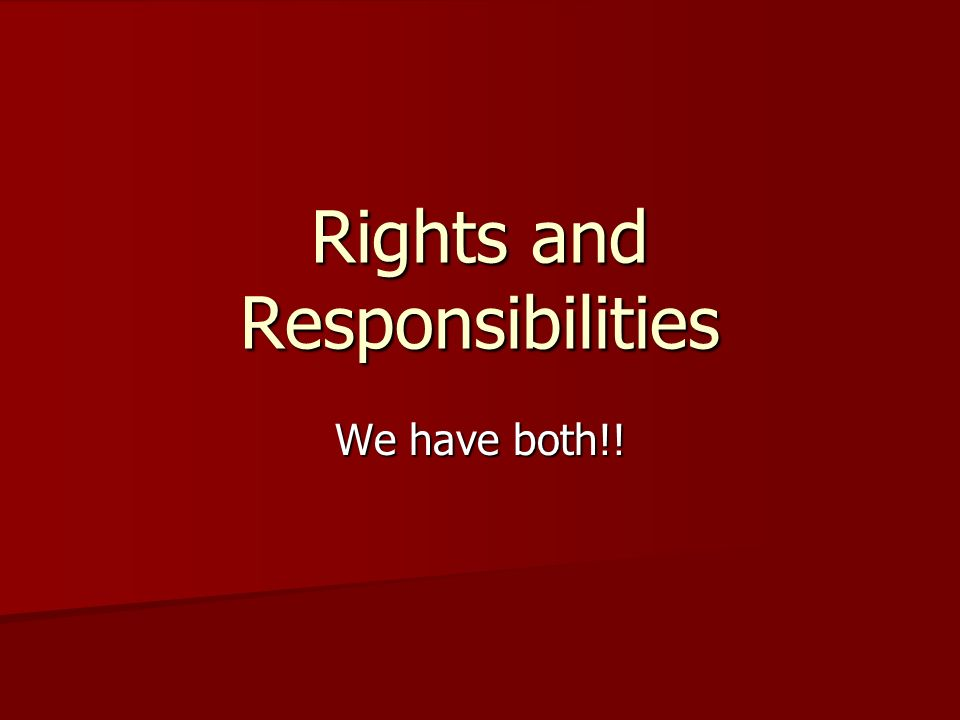 Rights and Responsibilities We have both!!
