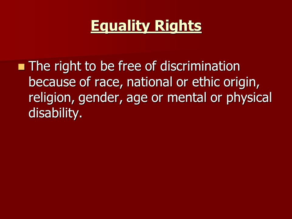 Equality Rights The right to be free of discrimination because of race, national or ethic origin, religion, gender, age or mental or physical disability.