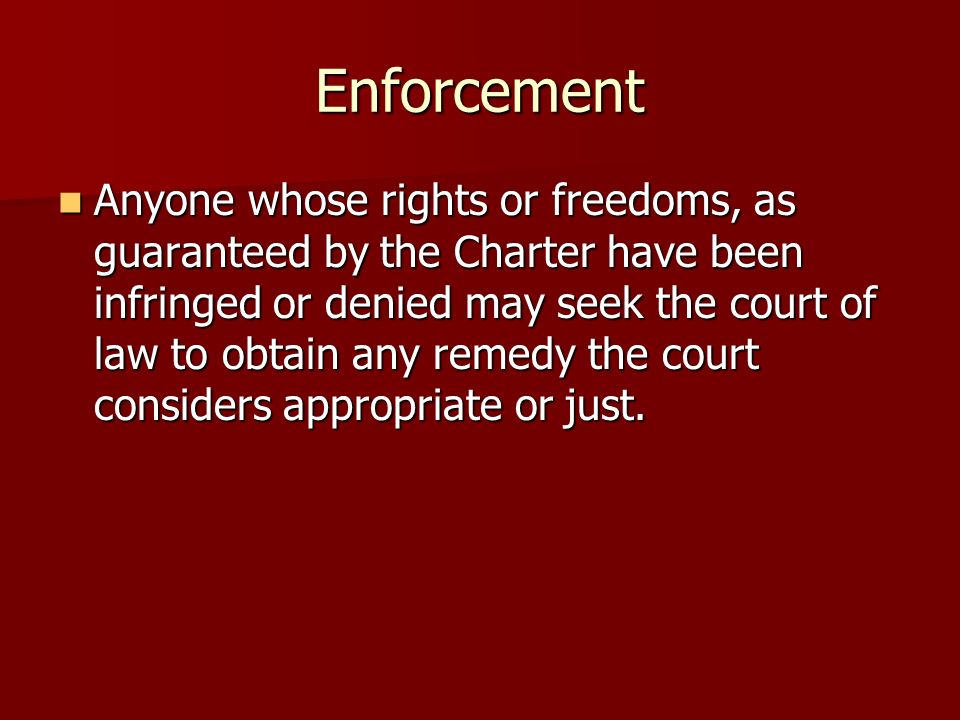 Enforcement Anyone whose rights or freedoms, as guaranteed by the Charter have been infringed or denied may seek the court of law to obtain any remedy the court considers appropriate or just.