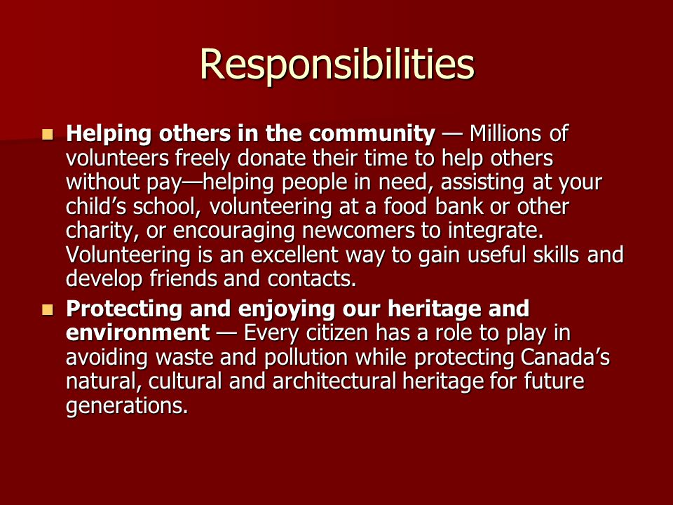 Responsibilities Helping others in the community — Millions of volunteers freely donate their time to help others without pay—helping people in need, assisting at your child's school, volunteering at a food bank or other charity, or encouraging newcomers to integrate.