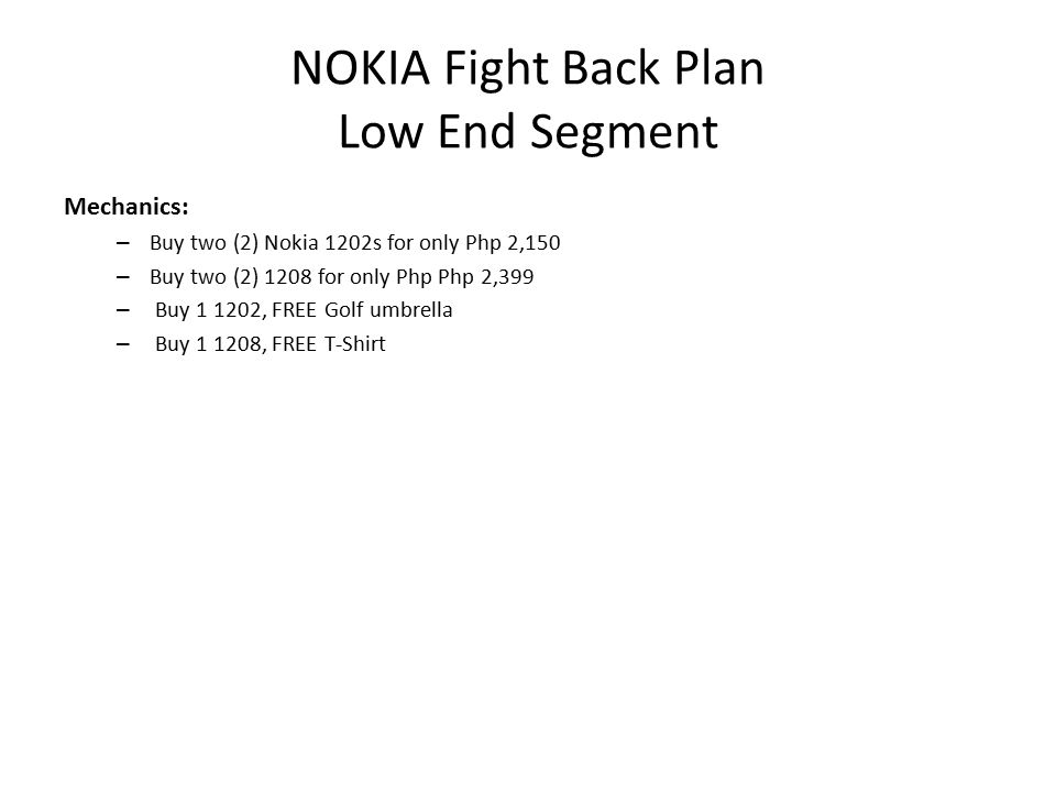 NOKIA Fight Back Plan Low End Segment Mechanics: – Buy two (2) Nokia 1202s for only Php 2,150 – Buy two (2) 1208 for only Php Php 2,399 – Buy , FREE Golf umbrella – Buy , FREE T-Shirt