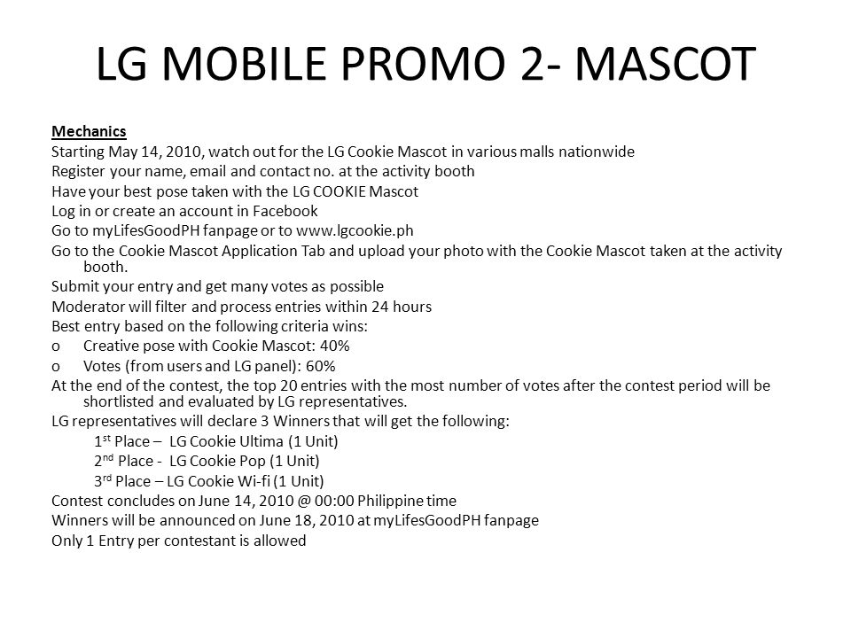 LG MOBILE PROMO 2- MASCOT Mechanics Starting May 14, 2010, watch out for the LG Cookie Mascot in various malls nationwide Register your name,  and contact no.