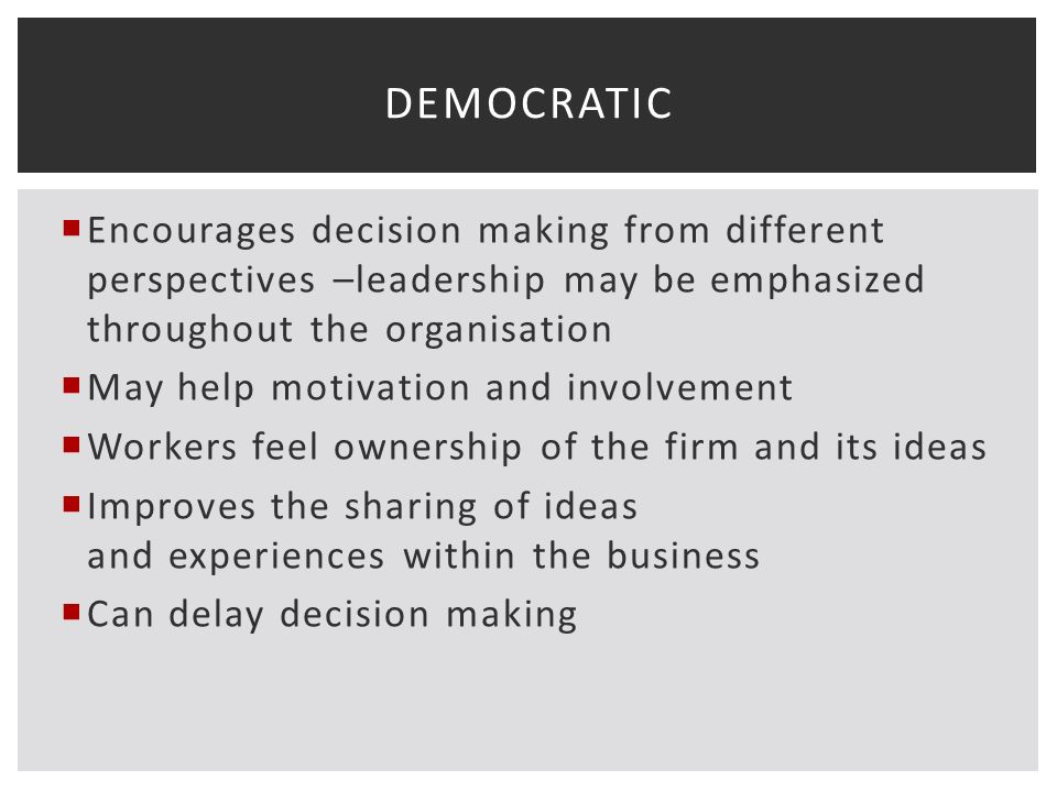  Encourages decision making from different perspectives –leadership may be emphasized throughout the organisation  May help motivation and involvement  Workers feel ownership of the firm and its ideas  Improves the sharing of ideas and experiences within the business  Can delay decision making DEMOCRATIC