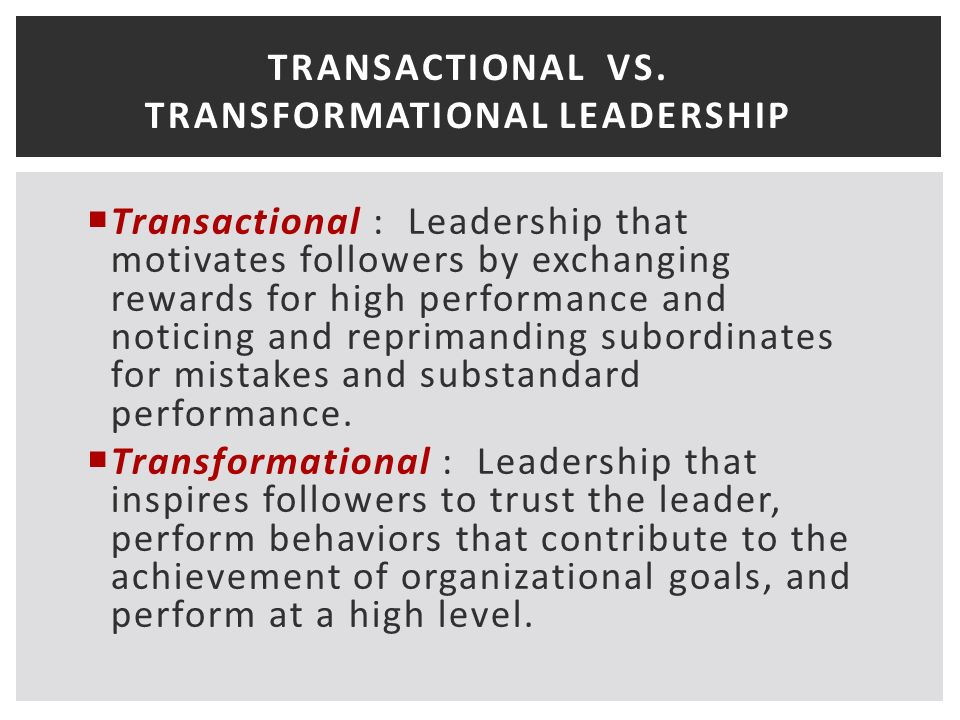 TRANSACTIONAL VS. TRANSFORMATIONAL LEADERSHIP  Transactional : Leadership that motivates followers by exchanging rewards for high performance and not