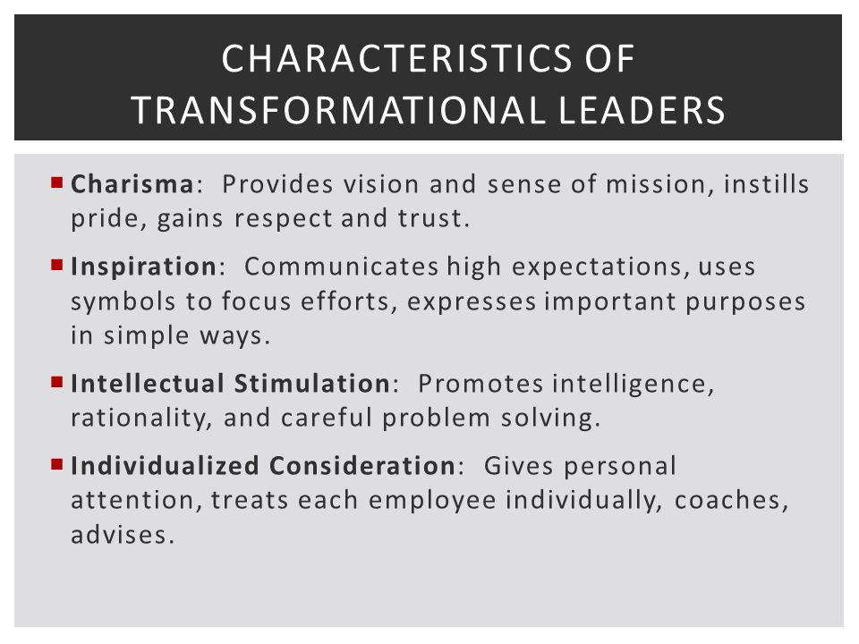CHARACTERISTICS OF TRANSFORMATIONAL LEADERS  Charisma: Provides vision and sense of mission, instills pride, gains respect and trust.