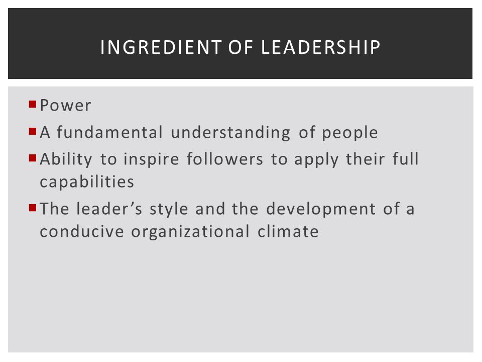 Power  A fundamental understanding of people  Ability to inspire followers to apply their full capabilities  The leader's style and the development of a conducive organizational climate INGREDIENT OF LEADERSHIP