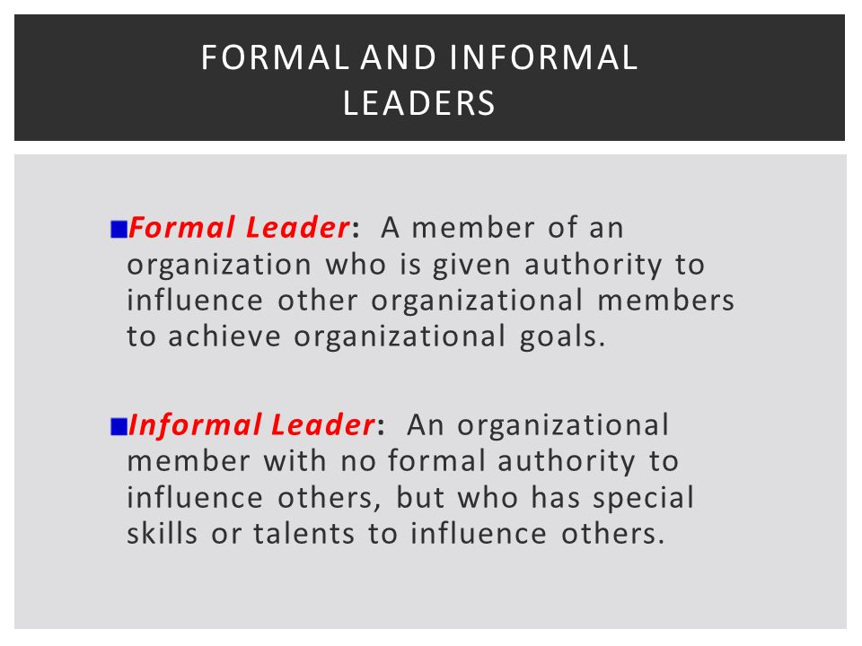 FORMAL AND INFORMAL LEADERS Formal Leader: A member of an organization who is given authority to influence other organizational members to achieve organizational goals.