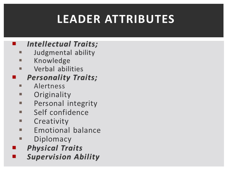 LEADER ATTRIBUTES  Intellectual Traits;  Judgmental ability  Knowledge  Verbal abilities  Personality Traits;  Alertness  Originality  Personal integrity  Self confidence  Creativity  Emotional balance  Diplomacy  Physical Traits  Supervision Ability