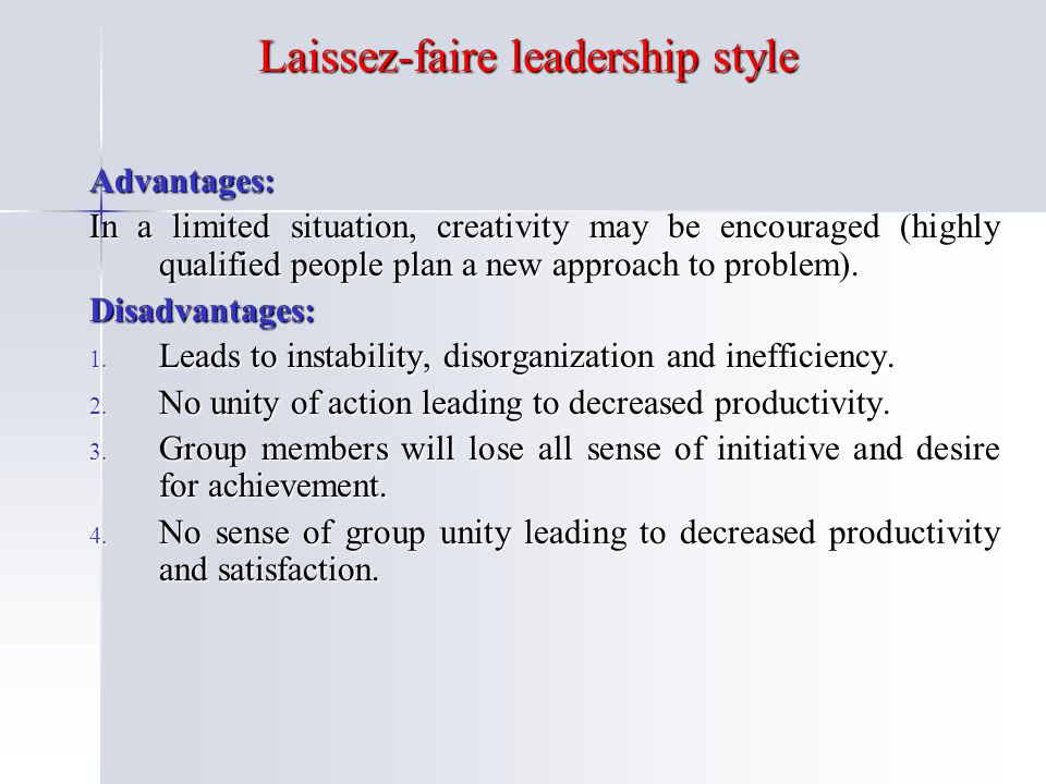 Laissez-faire leadership style Advantages: In a limited situation, creativity may be encouraged (highly qualified people plan a new approach to problem).