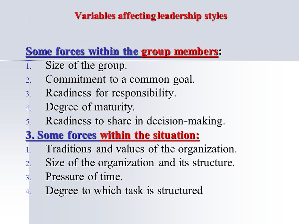 Variables affecting leadership styles Some forces within the group members: 1.