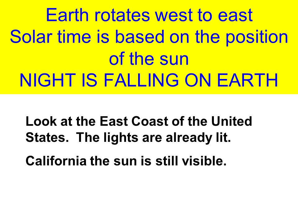 Earth rotates west to east Solar time is based on the position of the sun NIGHT IS FALLING ON EARTH Look at the East Coast of the United States.