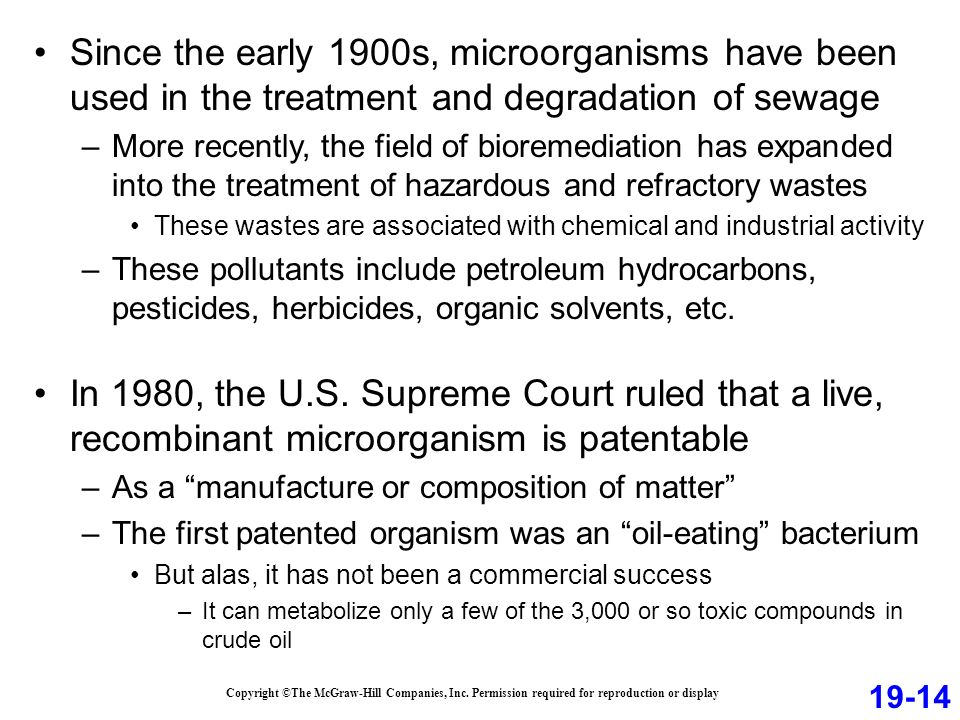 Since the early 1900s, microorganisms have been used in the treatment and degradation of sewage –More recently, the field of bioremediation has expanded into the treatment of hazardous and refractory wastes These wastes are associated with chemical and industrial activity –These pollutants include petroleum hydrocarbons, pesticides, herbicides, organic solvents, etc.