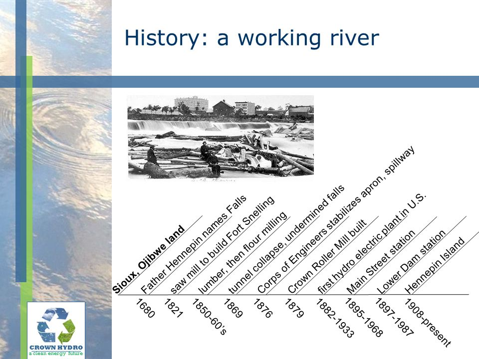 History: a working river CROWN HYDRO a clean energy future Father Hennepin names Falls saw mill to build Fort Snelling Crown Roller Mill built Sioux, Ojibwe land lumber, then flour milling tunnel collapse, undermined falls first hydro electric plant in U.S.
