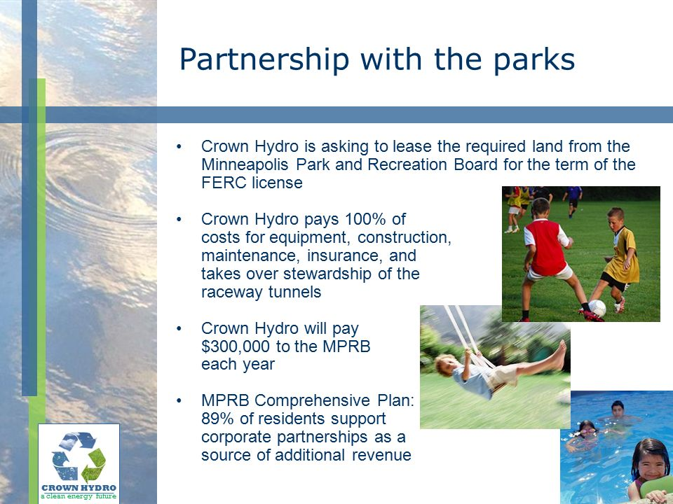 Partnership with the parks Crown Hydro is asking to lease the required land from the Minneapolis Park and Recreation Board for the term of the FERC license Crown Hydro pays 100% of costs for equipment, construction, maintenance, insurance, and takes over stewardship of the raceway tunnels Crown Hydro will pay $300,000 to the MPRB each year MPRB Comprehensive Plan: 89% of residents support corporate partnerships as a source of additional revenue CROWN HYDRO a clean energy future