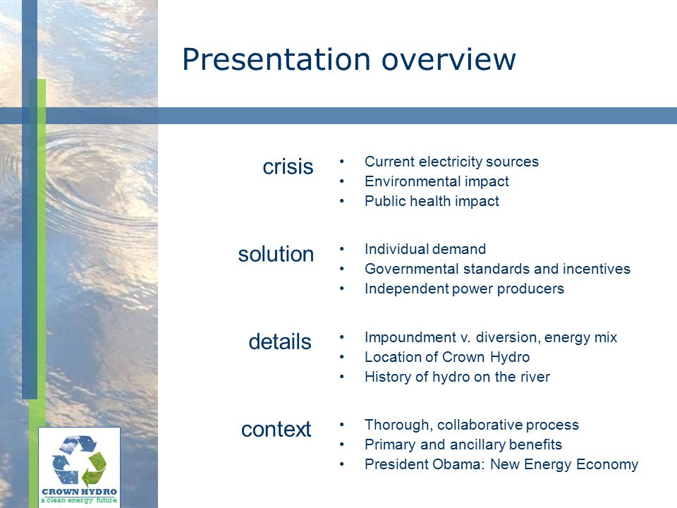 Presentation overview CROWN HYDRO a clean energy future Current electricity sources Environmental impact Public health impact Individual demand Governmental standards and incentives Independent power producers Impoundment v.