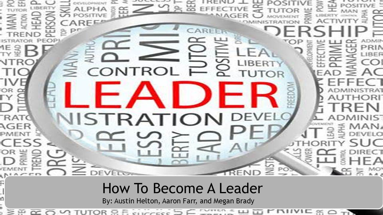 How to become a leader How To Become A Leader By: Austin Helton, Aaron Farr, and Megan Brady